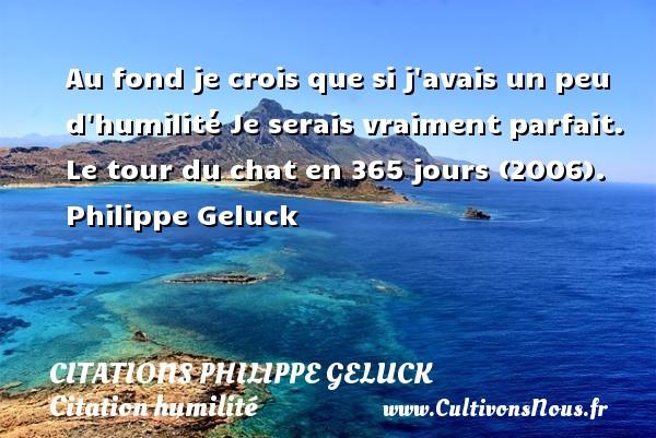 Citations Philippe Geluck - Citation humilité - Au fond je crois que si j avais un peu d humilité Je serais vraiment parfait.  Le tour du chat en 365 jours (2006). Philippe Geluck   CITATIONS PHILIPPE GELUCK