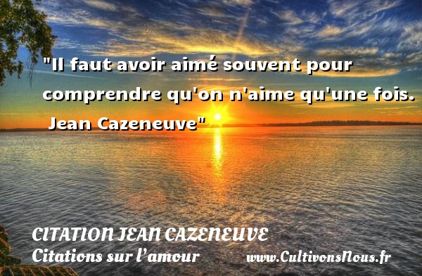 Il faut avoir aimé souvent pour comprendre qu on n aime qu une fois.   Jean Cazeneuve   Une citation sur l amour CITATION JEAN CAZENEUVE - Citations sur l'amour
