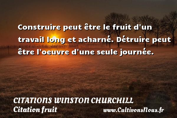 Construire peut être le fruit d un travail long et acharné. Détruire peut être l oeuvre d une seule journée.   Une citation de Winston Churchill CITATIONS WINSTON CHURCHILL - Citation fruit