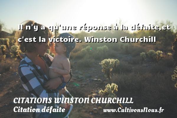 Citations Winston Churchill - Citation défaite - Citation réponse - Il n y a qu une réponse à la défaite,et c est la victoire.  Winston Churchill CITATIONS WINSTON CHURCHILL