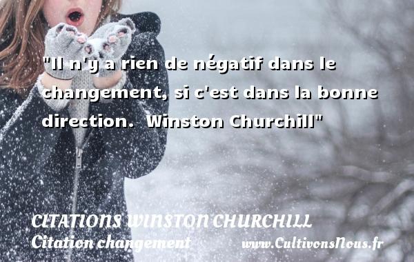 Citations Winston Churchill - Citation changement - Il n y a rien de négatif dans le changement, si c est dans la bonne direction.   Winston Churchill   Une citation sur le changement CITATIONS WINSTON CHURCHILL
