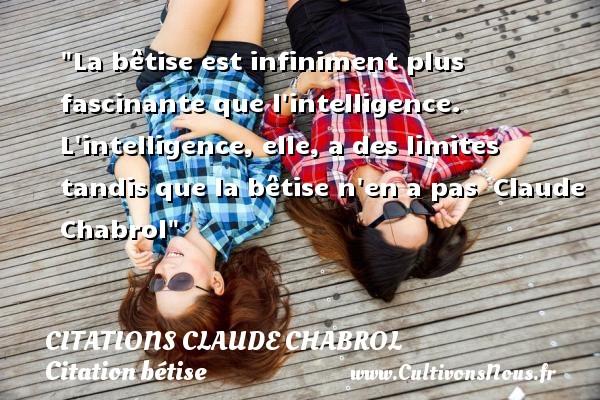 La bêtise est infiniment plus fascinante que l intelligence. L intelligence, elle, a des limites tandis que la bêtise n en a pas   Claude Chabrol   Une citation sur la bêtise   CITATIONS CLAUDE CHABROL - Citation bétise