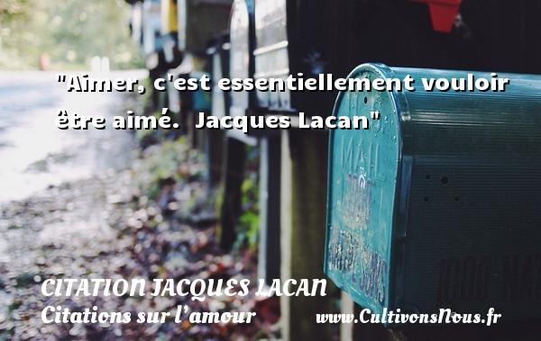 Aimer, c est essentiellement vouloir être aimé.   Jacques Lacan   Une citation sur l amour CITATION JACQUES LACAN - Citations sur l'amour