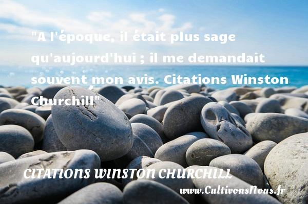 Citations Winston Churchill - A l époque, il était plus sage qu aujourd hui ; il me demandait souvent mon avis.  Citations Winston Churchill CITATIONS WINSTON CHURCHILL