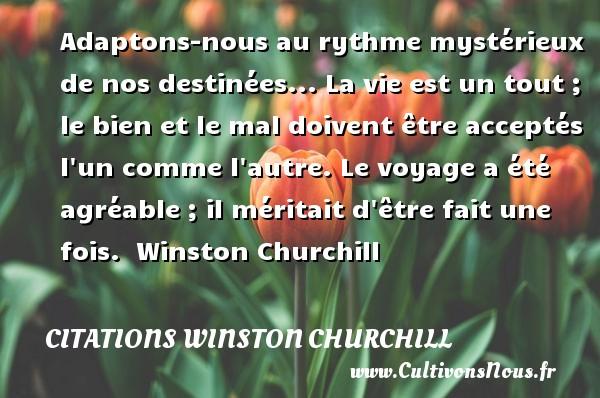 Citations Winston Churchill - Adaptons-nous au rythme mystérieux de nos destinées... La vie est un tout ; le bien et le mal doivent être acceptés l un comme l autre. Le voyage a été agréable ; il méritait d être fait une fois.   Winston Churchill CITATIONS WINSTON CHURCHILL