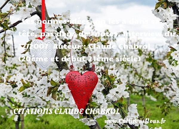 Citations - Citations Claude Chabrol - Les bonnes idées, on les a dans sa tête, pas dans des notes.  Interview du 12/2007   Auteur : Claude Chabrol (20éme et début 21éme siècle)   CITATIONS CLAUDE CHABROL