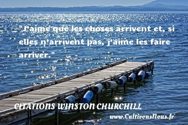 Citations Winston Churchill - J'aime que les choses arrivent et,  si elles n'arrivent pas, j'aime les faire arriver. CITATIONS WINSTON CHURCHILL