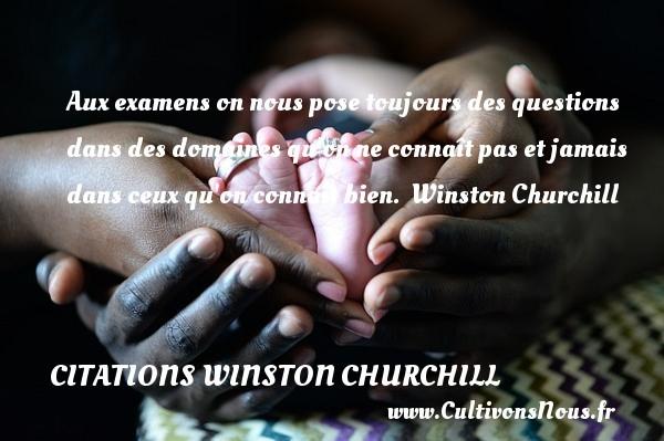Citations Winston Churchill - Aux examens on nous pose toujours des questions dans des domaines qu on ne connaît pas et jamais dans ceux qu on connaît bien.   Winston Churchill CITATIONS WINSTON CHURCHILL