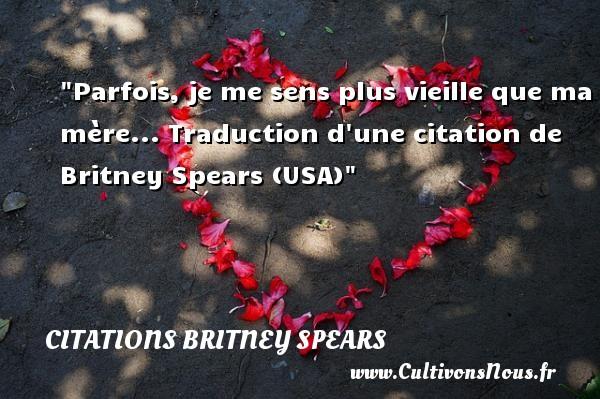 Parfois, je me sens plus vieille que ma mère...  Traduction d une citation de Britney Spears (USA) CITATIONS BRITNEY SPEARS