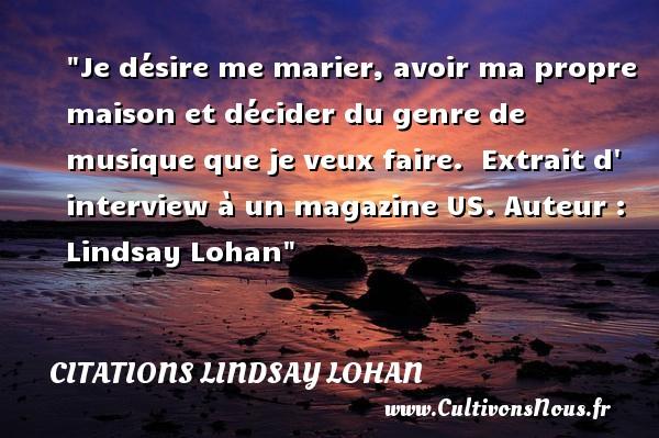 Citations - Citations Lindsay Lohan - Je désire me marier, avoir ma propre maison et décider du genre de musique que je veux faire.   Extrait d  interview à un magazine US. Auteur : Lindsay Lohan CITATIONS LINDSAY LOHAN