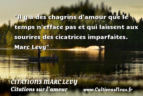 Citations Marc Levy - Citations sur l'amour - Il y a des chagrins d amour que le temps n efface pas et qui laissent aux sourires des cicatrices imparfaites.   Marc Levy   Une citation sur l amour CITATIONS MARC LEVY