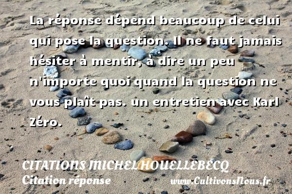 Citations Michel Houellebecq - Citation réponse - La réponse dépend beaucoup de celui qui pose la question. Il ne faut jamais hésiter à mentir, à dire un peu n importe quoi quand la question ne vous plaît pas.  un entretien avec Karl Zéro.  Citations de Michel Houellebecq   CITATIONS MICHEL HOUELLEBECQ