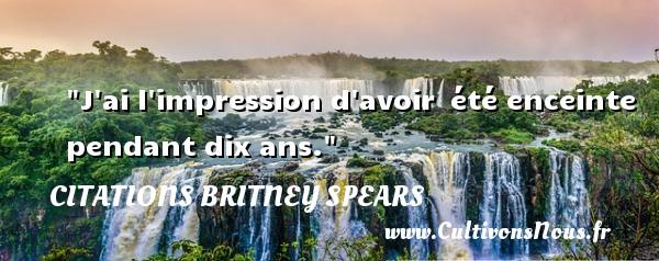 J ai l impression d avoir été enceinte pendant dix ans.  Une citation de Britney Spears (USA, née en 1981)   CITATIONS BRITNEY SPEARS