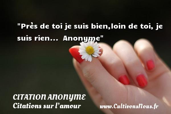 Citation anonyme - Citations sur l'amour - Près de toi je suis bien,loin de toi, je suis rien...   Anonyme   Une citation sur l amour CITATION ANONYME