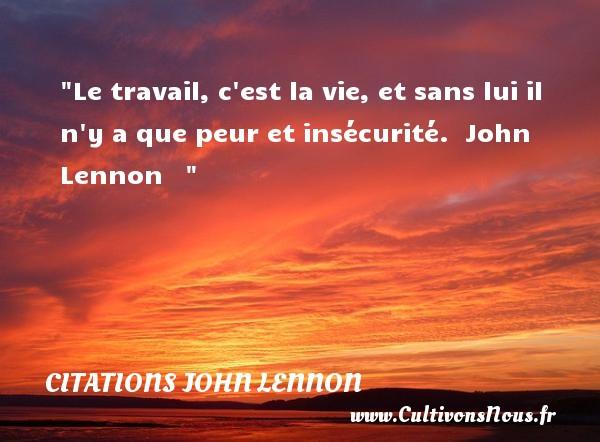 Citations John Lennon - Citation travail - Le travail, c est la vie, et sans lui il n y a que peur et insécurité.   John Lennon    CITATIONS JOHN LENNON
