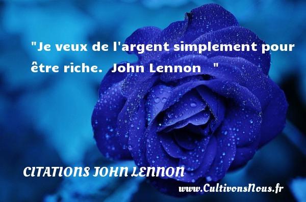 Je veux de l argent simplement pour être riche.   John Lennon    CITATIONS JOHN LENNON