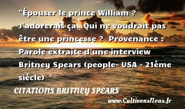 Épouser le prince William ? J adorerais ça. Qui ne voudrait pas être une princesse ?   Provenance : Parole extraite d une interview   Britney Spears (people- USA - 21éme siècle)   CITATIONS BRITNEY SPEARS