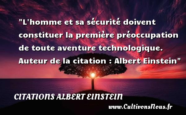 L homme et sa sécurité doivent constituer la première préoccupation de toute aventure technologique.  Auteur de la citation : Albert Einstein CITATIONS ALBERT EINSTEIN - Citation aventure