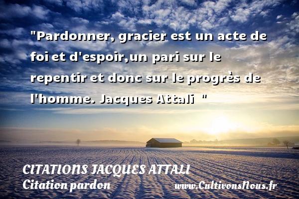 Pardonner Citations Jacques Attali Cultivons Nous