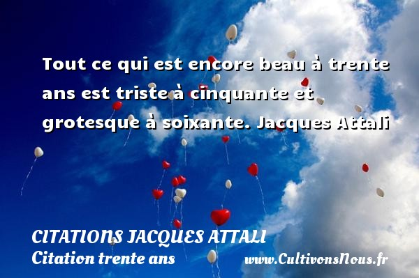 Citations Jacques Attali - Citation trente ans - Tout ce qui est encore beau à trente ans est triste à cinquante et grotesque à soixante.  Jacques Attali    CITATIONS JACQUES ATTALI