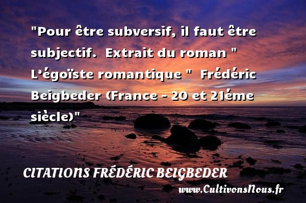 Citations - Citations Frédéric Beigbeder - Citation romantique - Pour être subversif, il faut être subjectif.   Extrait du roman   L'égoïste romantique     Frédéric Beigbeder (France - 20 et 21éme siècle) CITATIONS FRÉDÉRIC BEIGBEDER
