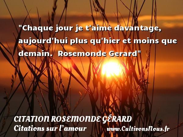 Chaque jour je t aime davantage, aujourd hui plus qu hier et moins que demain.   Rosemonde Gerard   Une citation sur l amour CITATION ROSEMONDE GÉRARD - Citation Rosemonde Gérard - Citations sur l'amour