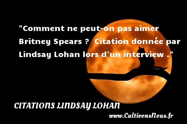 Comment ne peut-on pas aimer  Britney Spears  ?   Citation donnée par Lindsay Lohan lors d un interview . CITATIONS LINDSAY LOHAN - Citations aimer