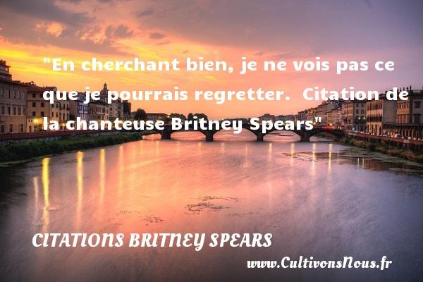 En cherchant bien, je ne vois pas ce que je pourrais regretter.   Citation de la chanteuse  Britney Spears CITATIONS BRITNEY SPEARS - Citation regret