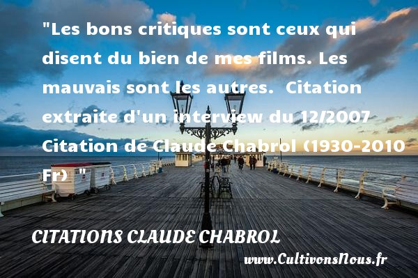 Citations - Citations Claude Chabrol - Citation critique - Les bons critiques sont ceux qui disent du bien de mes films. Les mauvais sont les autres.   Citation extraite d un interview du 12/2007. Claude Chabrol (1930-2010 Fr)   Une citation sur la critique     CITATIONS CLAUDE CHABROL