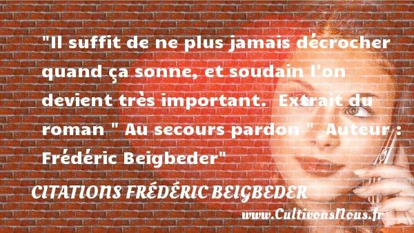 Il suffit de ne plus jamais décrocher quand ça sonne, et soudain l on devient très important.   Extrait du roman   Au secours pardon     Auteur : Frédéric Beigbeder CITATIONS FRÉDÉRIC BEIGBEDER - Citations Frédéric Beigbeder - Citation pardon