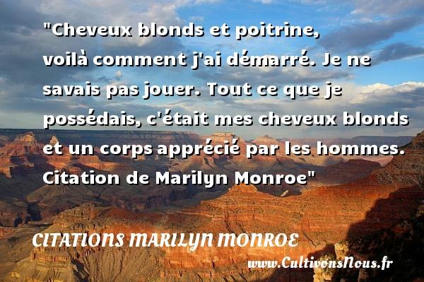 Citations Marilyn Monroe - Citation jouer - Cheveux blonds et poitrine, voilàcomment j ai démarré. Je ne savais pasjouer. Tout ce que je possédais,c était mes cheveux blonds et un corpsapprécié par les hommes.   Citation  de Marilyn Monroe CITATIONS MARILYN MONROE