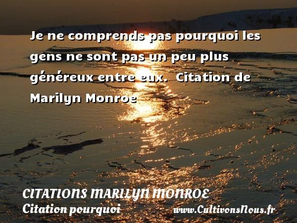 Je ne comprends pas pourquoi les gens ne sont pas un peu plus généreux entre eux.   Citation  de Marilyn Monroe CITATIONS MARILYN MONROE - Citation pourquoi