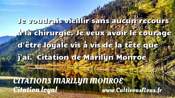 Je voudrais vieillir sans aucun recours à la chirurgie. Je veux avoir le courage d être loyale vis à vis de la tête que j ai.   Citation  de Marilyn Monroe CITATIONS MARILYN MONROE - Citation loyal - Citation vieillir