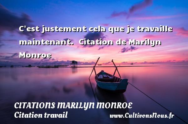 Citations Marilyn Monroe - Citation travail - C est justement cela que je travaille maintenant.   Citation  de Marilyn Monroe CITATIONS MARILYN MONROE