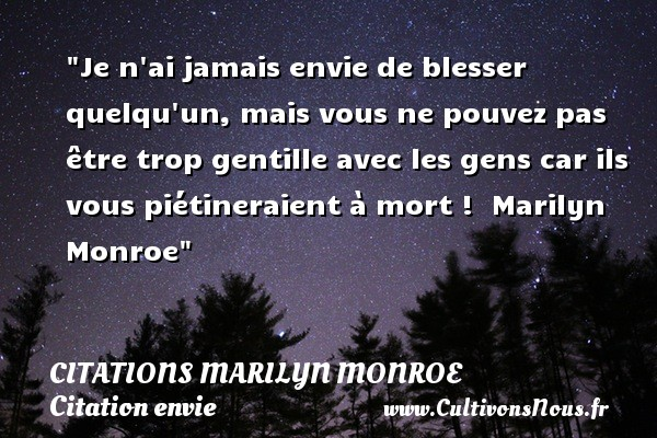 Je n ai jamais envie de blesser quelqu un, mais vous ne pouvez pas être trop gentille avec les gens car ils vous piétineraient à mort !   Marilyn Monroe   Une citation sur envie CITATIONS MARILYN MONROE - Citation envie - Citation gentil