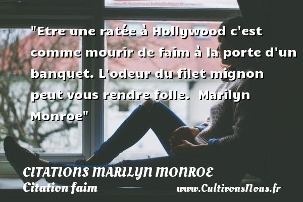 Citations Marilyn Monroe - Citation faim - Etre une ratée à Hollywood c est comme mourir de faim à la porte d un banquet. L odeur du filet mignon peut vous rendre folle.   Marilyn Monroe   Une citation sur la faim CITATIONS MARILYN MONROE