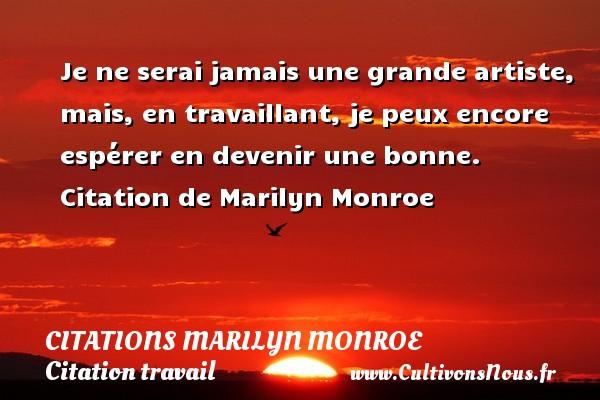 Citations Marilyn Monroe - Citation travail - Je ne serai jamais une grande artiste, mais, en travaillant, je peux encore espérer en devenir une bonne.   Citation  de Marilyn Monroe CITATIONS MARILYN MONROE