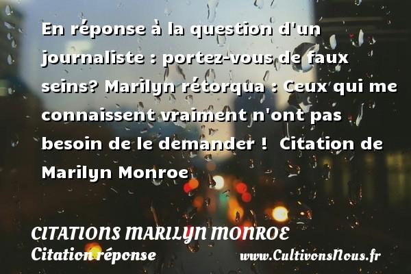 Citations Marilyn Monroe - Citation réponse - En réponse à la question d un journaliste : portez-vous de faux seins? Marilyn rétorqua : Ceux qui me connaissent vraiment n ont pas besoin de le demander !   Citation  de Marilyn Monroe CITATIONS MARILYN MONROE