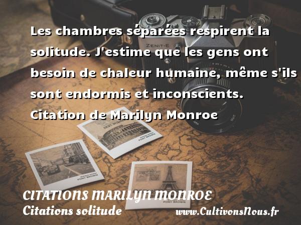 Citations Marilyn Monroe - Citations solitude - Les chambres séparées respirent la solitude. J estime que les gens ont besoin de chaleur humaine, même s ils sont endormis et inconscients.     Citation  de Marilyn Monroe CITATIONS MARILYN MONROE