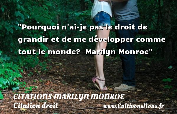Citations Marilyn Monroe - Citation droit - Citation grandir - Pourquoi n ai-je pas le droit de grandir et de me développer comme tout le monde?   Marilyn Monroe   Une citation sur le droit CITATIONS MARILYN MONROE