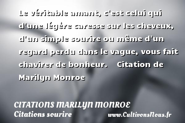 Citations Marilyn Monroe - Citations sourire - Le véritable amant, c est celui qui d une légère caresse sur les cheveux, d un simple sourire ou même d un regard perdu dans le vague, vous fait chavirer de bonheur.      Citation  de Marilyn Monroe CITATIONS MARILYN MONROE