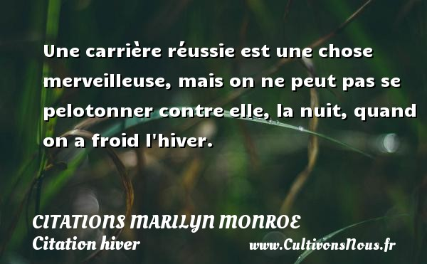 Citations Marilyn Monroe - Citation hiver - Une carrière réussie est une chose merveilleuse, mais on ne peut pas se pelotonner contre elle, la nuit, quand on a froid l hiver.   Une citation de Marilyn Monroe CITATIONS MARILYN MONROE