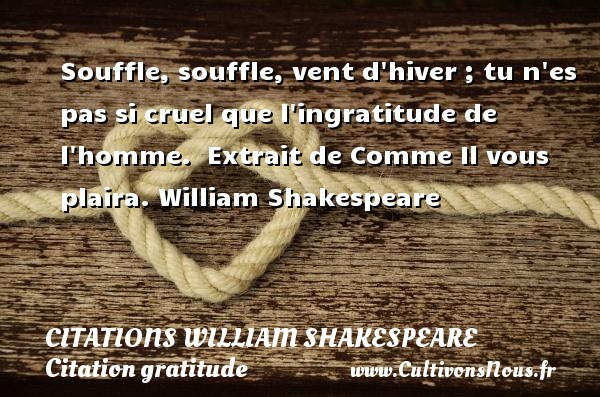 Souffle, souffle, vent d hiver ; tu n es pas si cruel que l ingratitude de l homme.   Extrait de Comme Il vous plaira. William Shakespeare     CITATIONS WILLIAM SHAKESPEARE - Citation gratitude