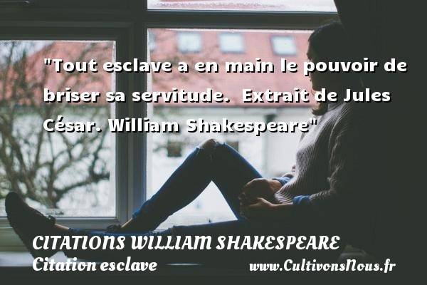 Tout esclave a en main le pouvoir de briser sa servitude.   Extrait de Jules César. William Shakespeare   Une citation sur esclave CITATIONS WILLIAM SHAKESPEARE - Citation esclave