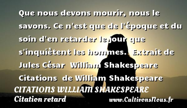 Que nous devons mourir, nous le savons. Ce n est que de l époque et du soin d en retarder le jour que s inquiètent les hommes.   Extrait de Jules César   William Shakespeare    Citations   de William Shakespeare CITATIONS WILLIAM SHAKESPEARE - Citation retard