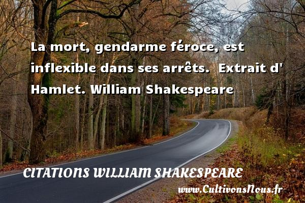 La mort, gendarme féroce, est inflexible dans ses arrêts.   Extrait d  Hamlet. William Shakespeare   CITATIONS WILLIAM SHAKESPEARE