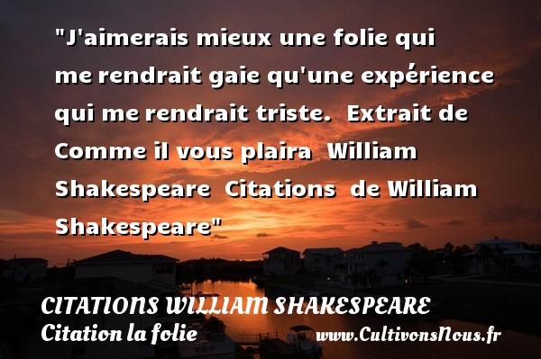 J aimerais mieux une folie qui merendrait gaie qu une expérience qui merendrait triste.   Extrait de Comme il vous plaira   William Shakespeare    Citations   de William Shakespeare CITATIONS WILLIAM SHAKESPEARE - Citation folie - Citations aimer