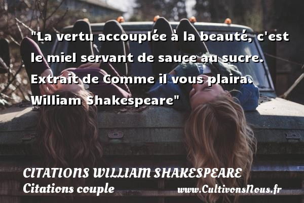 Citations William Shakespeare - Citations couple - La vertu accouplée à la beauté, c est le miel servant de sauce au sucre.   Extrait de Comme il vous plaira. William Shakespeare   Une citation sur le couple CITATIONS WILLIAM SHAKESPEARE