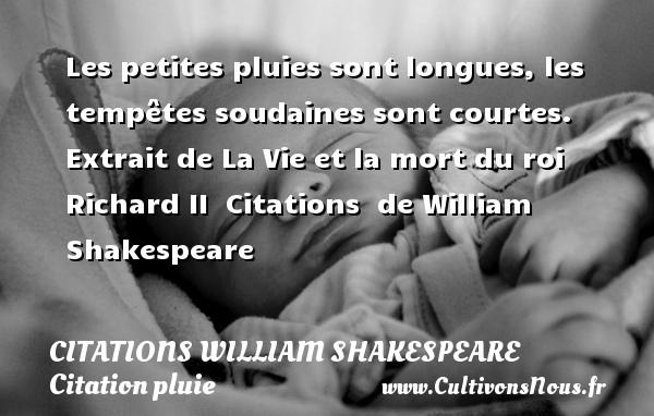 Les petites pluies sont longues, les tempêtes soudaines sont courtes.   Extrait de La Vie et la mort du roi Richard II    Citations   de William Shakespeare CITATIONS WILLIAM SHAKESPEARE - Citation pluie