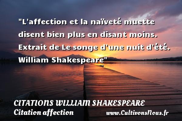 L affection et la naïveté muette disent bien plus en disant moins.   Extrait de Le songe d une nuit d été. William Shakespeare   Une citation sur l affection CITATIONS WILLIAM SHAKESPEARE - Citation affection
